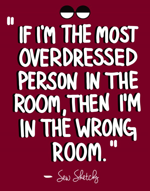 IF I'M THE MOST OVERDRESSED PERSON IN THE ROOM, THEN I'M IN THE WRONG ROOM