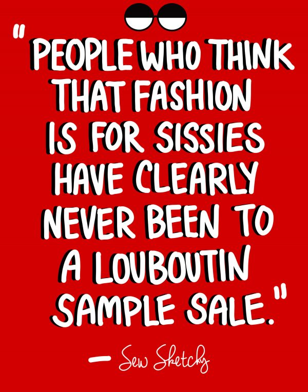 PEOPLE WHO THINK THAT FASHION IS FOR SISSIES HAVE CLEARLY NEVER BEEN TO A LOUBOUTIN SALE