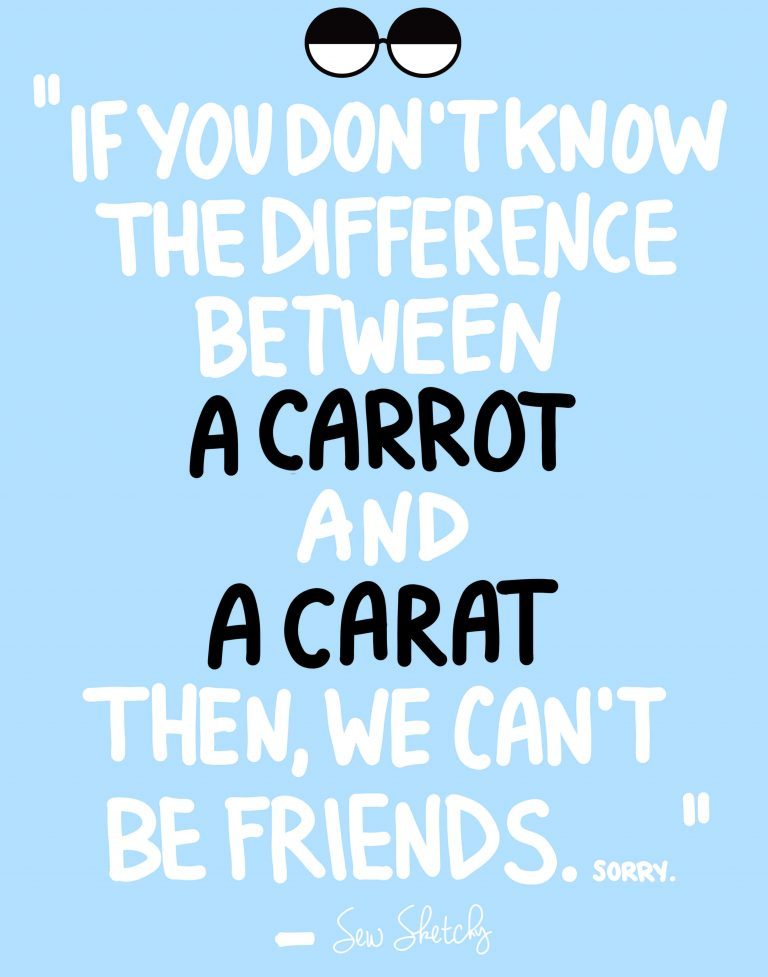 IF YOU DON'T KNOW THE DIFFERENCE BETWEEN A CARROT AND A CARAT THEN WE CAN'T BE FRIENDS