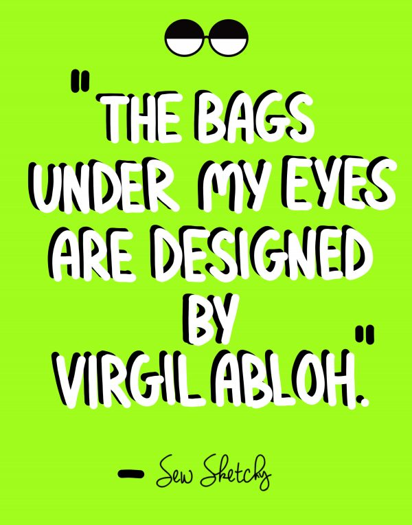 THE BAGS UNDER MY EYES ARE DESIGNED BY VIRGIL ABLOH
