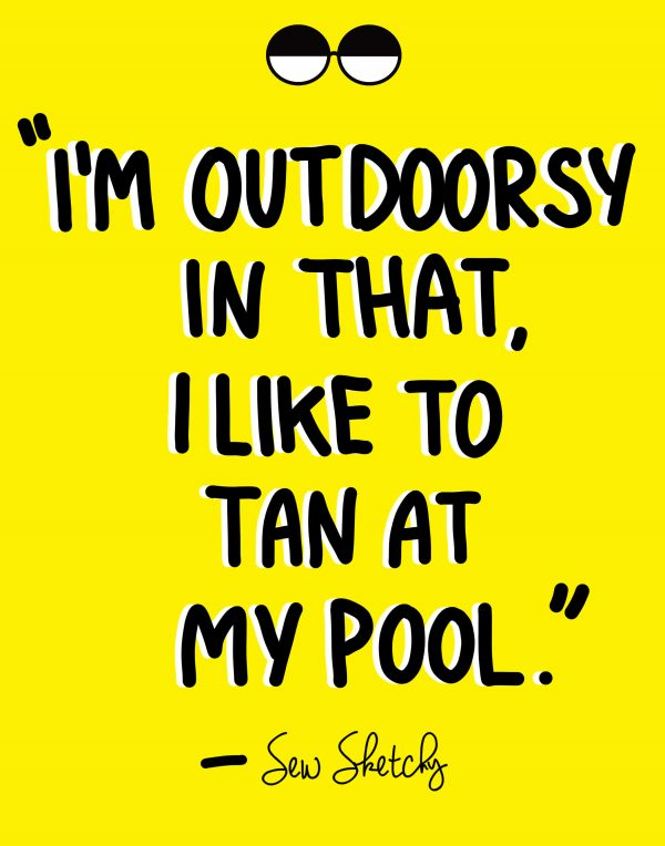 I'M OUTDOORSY IN THAT, I LIKE TO TAN AT MY POOL