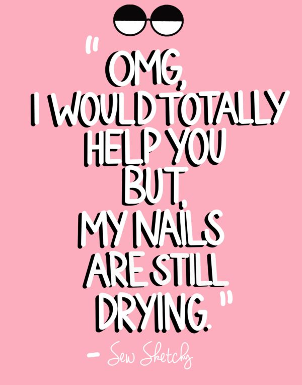 OMG, I WOULD TOTALLY HELP YOU BUT, MY NAILS ARE STILL DRYING.