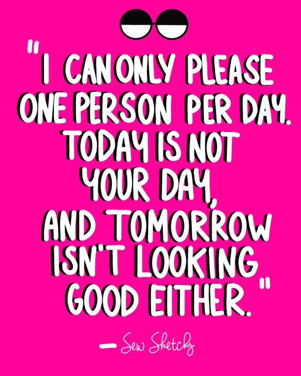 I CAN ONLY PLEASE ONE PERSON PER DAY. TODAY IS NOT YOUR DAY, AND TOMORROW ISN'T LOOKING GOOD EITHER